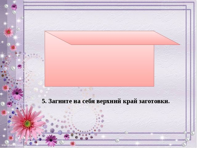 5. Загните на себя верхний край заготовки.