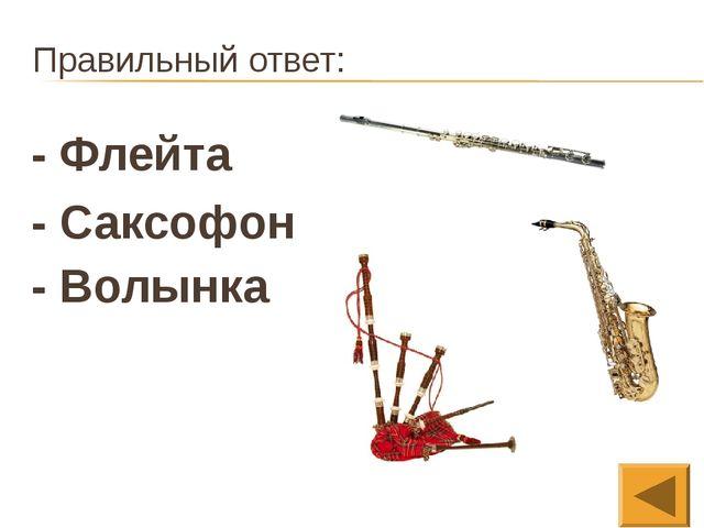 Правильный ответ: - Флейта - Саксофон - Волынка