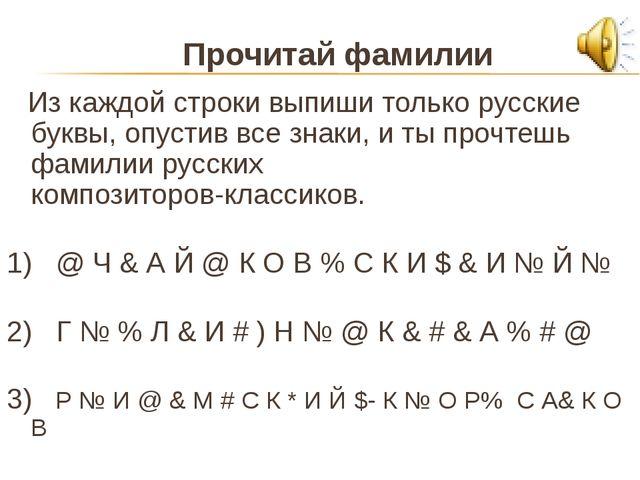 Прочитай фамилии Из каждой строки выпиши только русские буквы, опустив все зн...