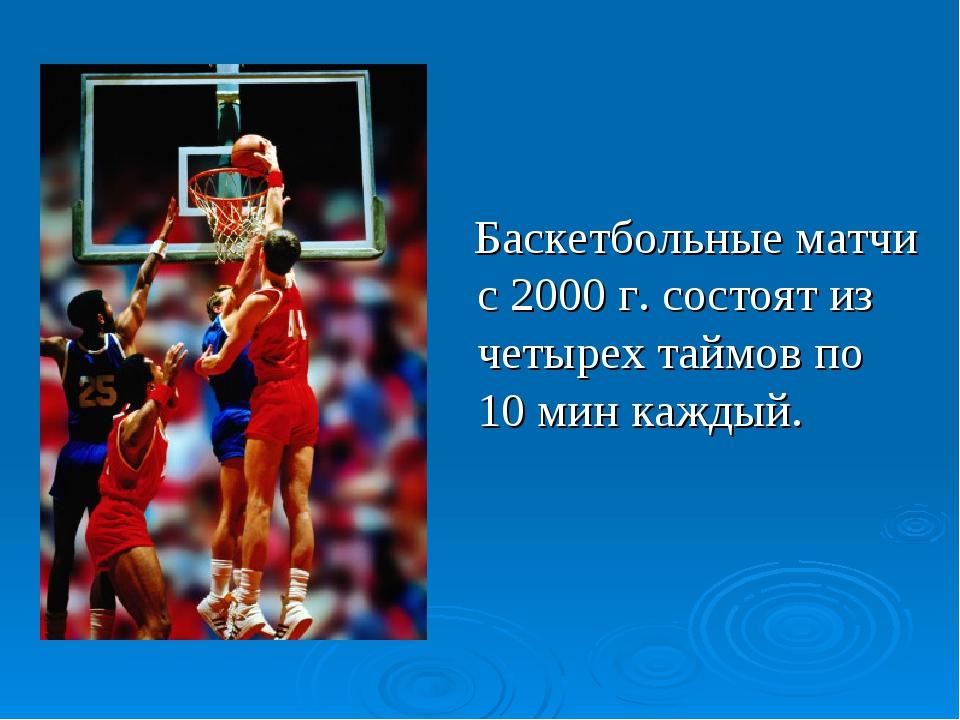 Баскетбольные матчи с 2000 г. состоят из четырех таймов по 10 мин каждый....