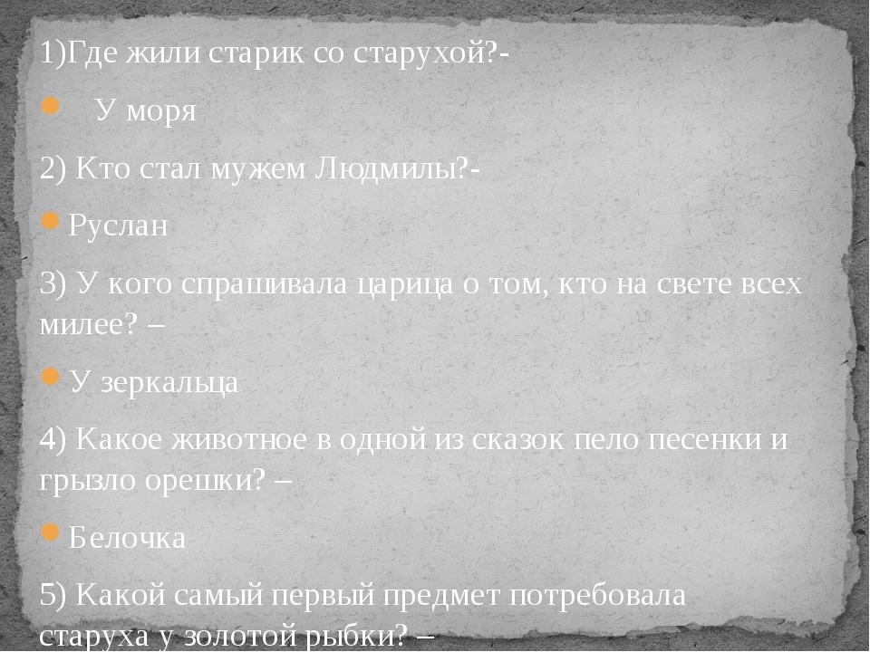 1)Где жили старик со старухой?- У моря 2) Кто стал мужем Людмилы?- Руслан 3)...