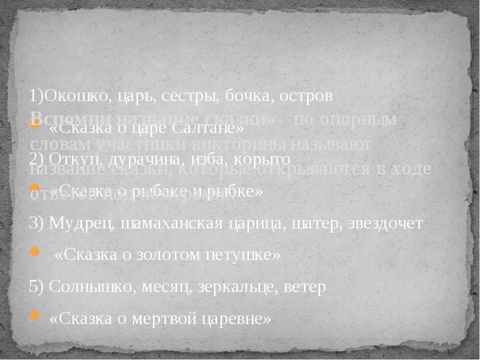 1)Окошко, царь, сестры, бочка, остров «Сказка о царе Салтане» 2) Откуп, дура...