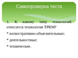 Самопроверка теста 1. К какому типу технологий относится технология ТРКМ? * и