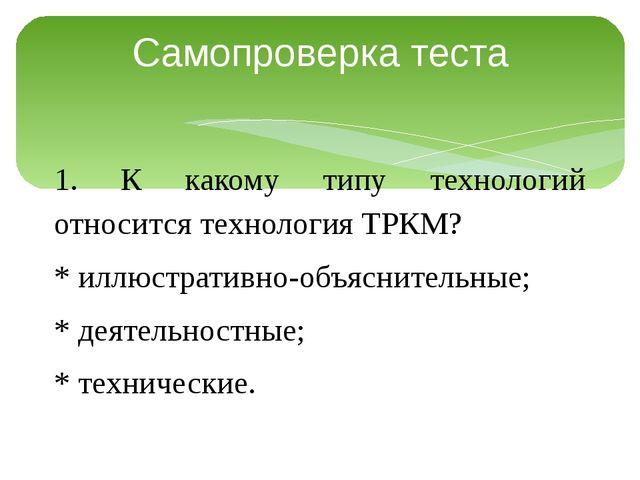 Самопроверка теста 1. К какому типу технологий относится технология ТРКМ? * и...