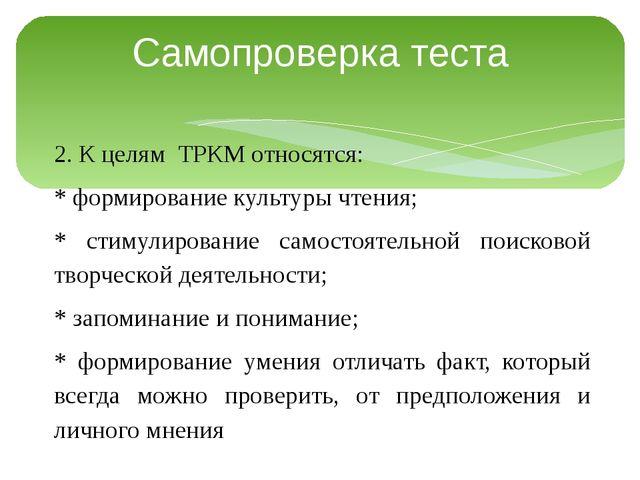 Самопроверка теста 2. К целям ТРКМ относятся: * формирование культуры чтения;...