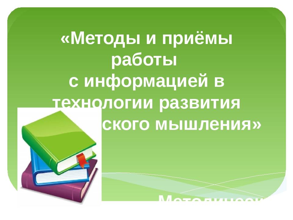 «Методы и приёмы работы с информацией в технологии развития критического мышл...