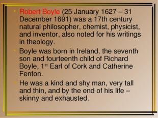 Robert Boyle (25 January 1627 – 31 December 1691) was a 17th century natural