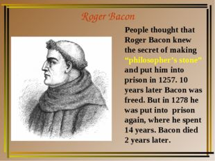 "Roger Bacon People thought that Roger Bacon knew the secret of making ""philos"