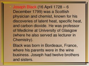 Joseph Black (16 April 1728 – 6 December 1799) was a Scottish physician and c