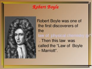 Robert Boyle Robert Boyle was one of the first discoverers of the law of phys