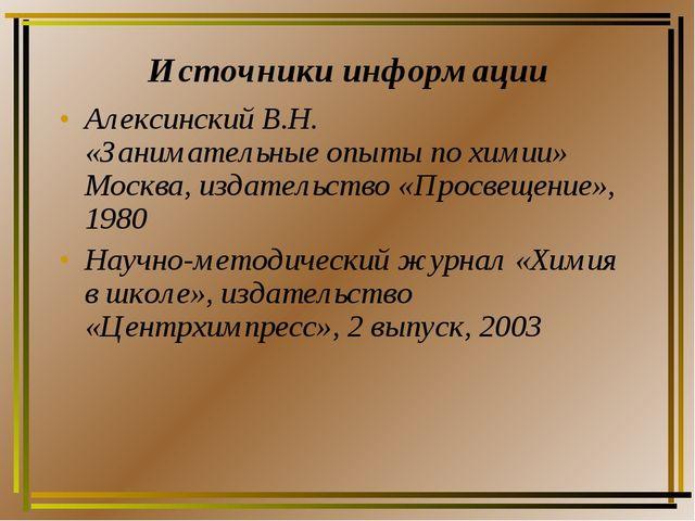 Источники информации Алексинский В.Н. «Занимательные опыты по химии» Москва,...
