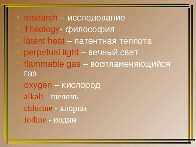 research – исследование Theology- философия latent heat – латентная теплота p...