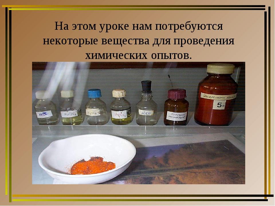 На этом уроке нам потребуются некоторые вещества для проведения химических оп...