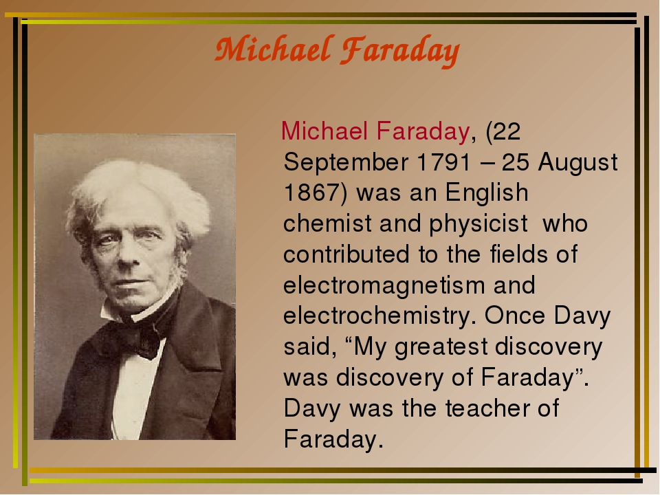 Michael Faraday Michael Faraday, (22 September 1791 – 25 August 1867) was an...