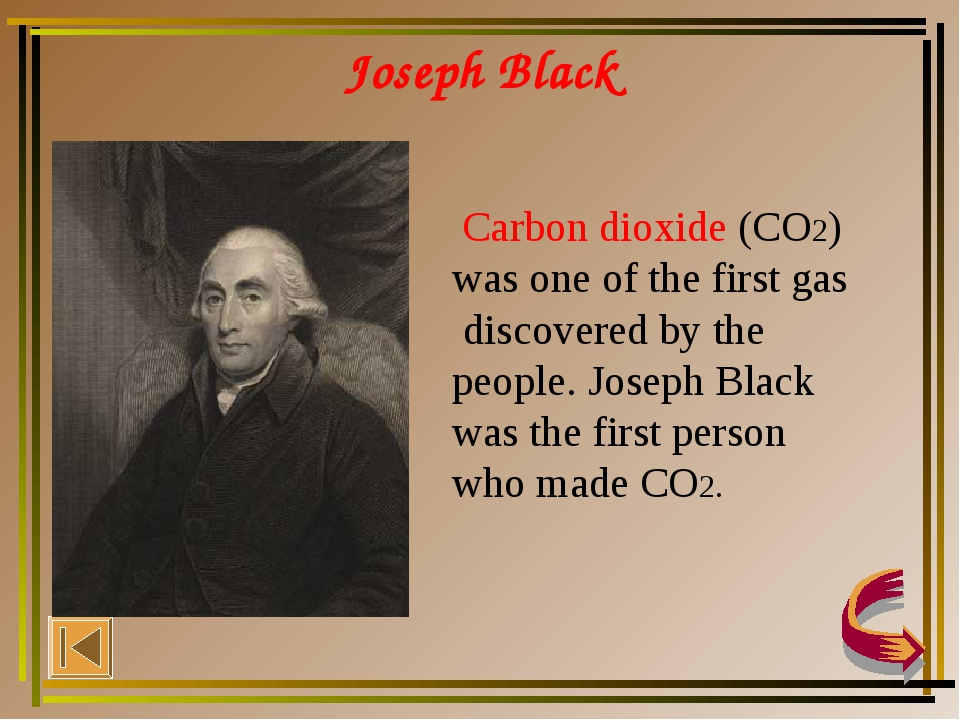 Joseph Black Carbon dioxide (CO2) was one of the first gas discovered by the...