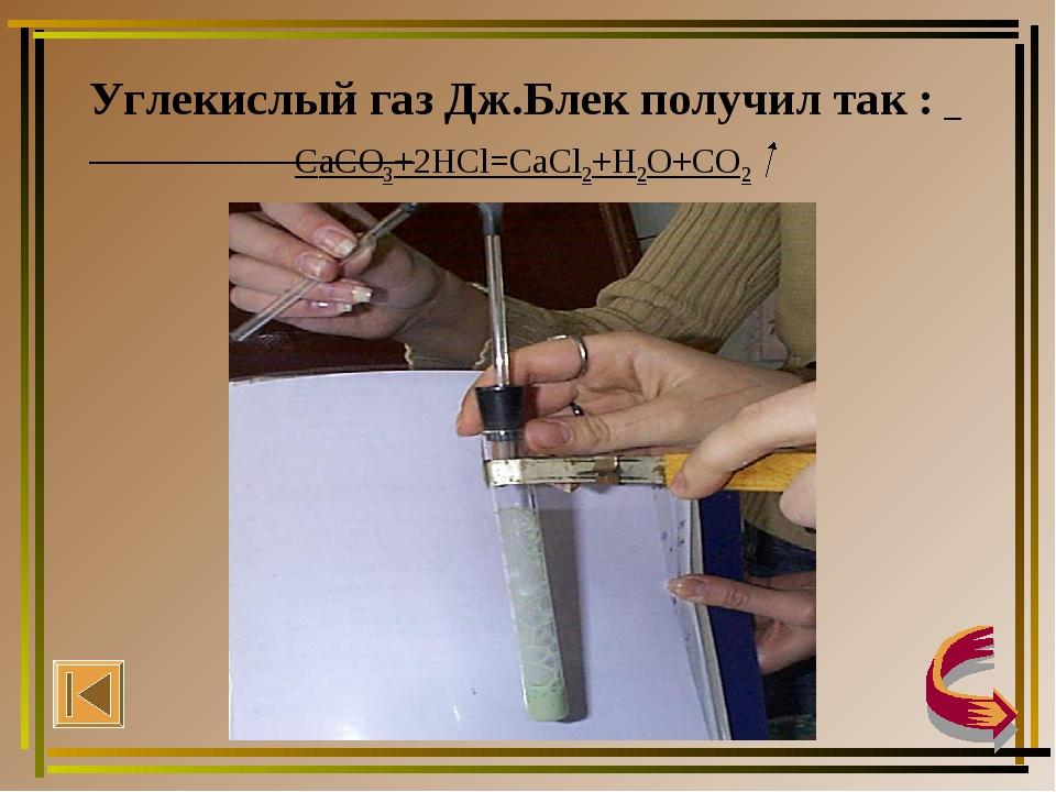 Углекислый газ Дж.Блек получил так : СaCO3+2HCl=CaCl2+H2O+CO2
