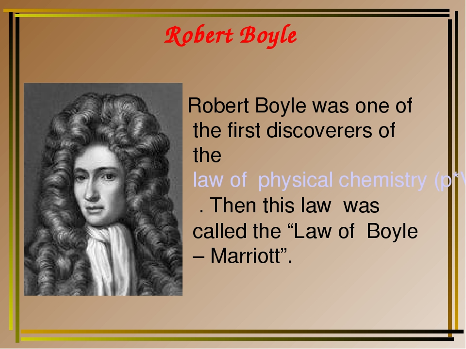 Robert Boyle Robert Boyle was one of the first discoverers of the law of phys...