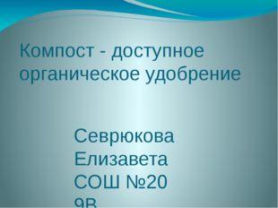 Компост - доступное органическое удобрение Севрюкова Елизавета СОШ №20 9В