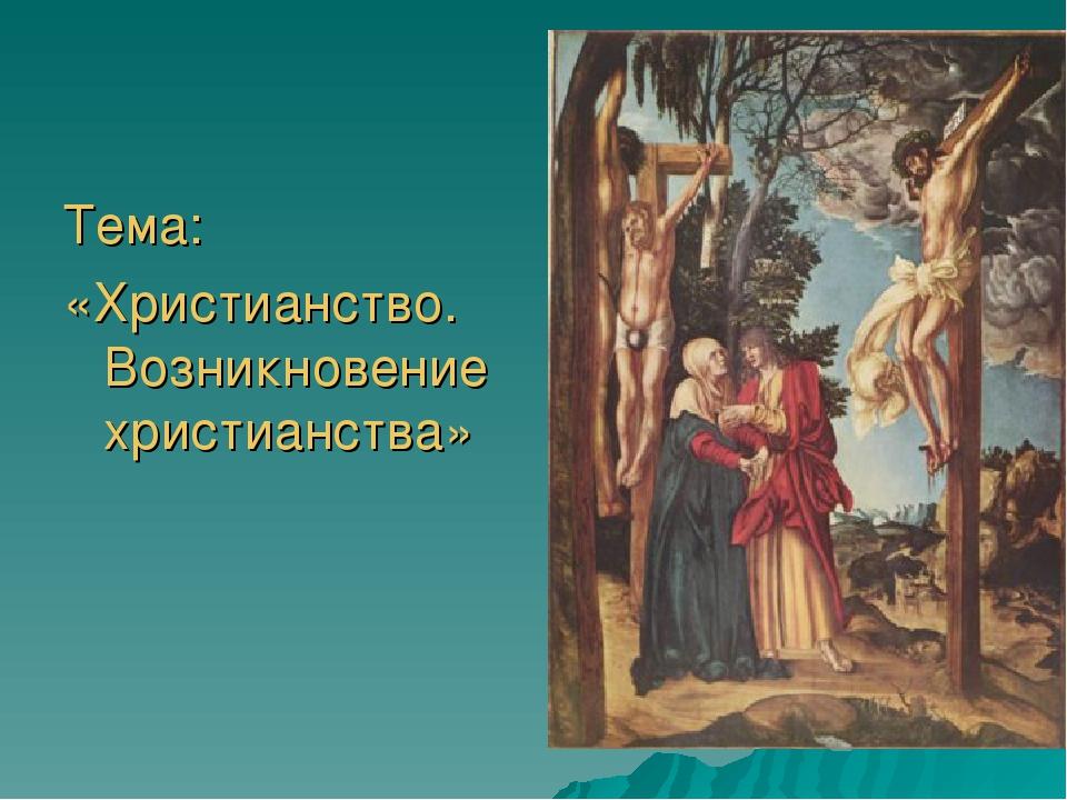 Тема: «Христианство. Возникновение христианства»