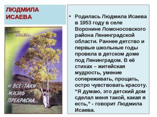 ЛЮДМИЛА ИСАЕВА Родилась Людмила Исаева в 1953 году в селе Воронине Ломоносовс