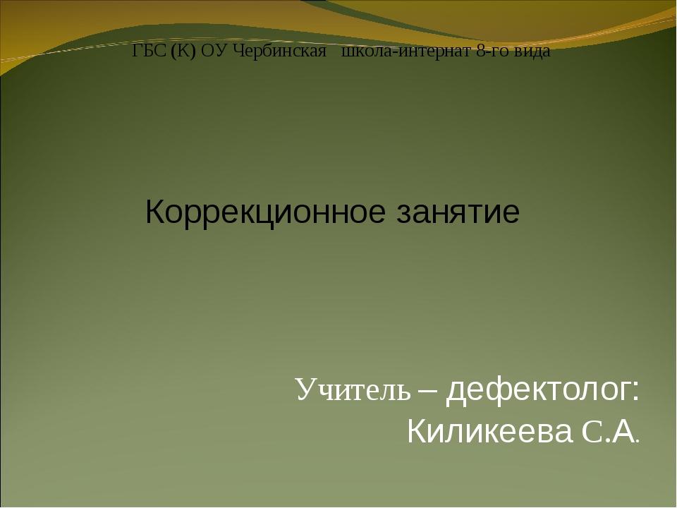 Учитель – дефектолог: Киликеева С.А. ГБС (К) ОУ Чербинская школа-интернат 8-...