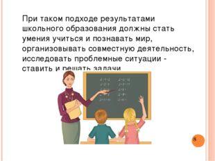При таком подходе результатами школьного образования должны стать умения учит