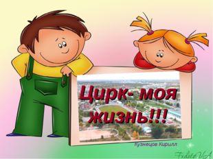 Цирк- моя жизнь!!! Кузнецов Кирилл