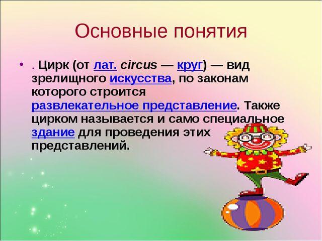 Основные понятия . Цирк (от лат.circus— круг)— вид зрелищного искусства, п...
