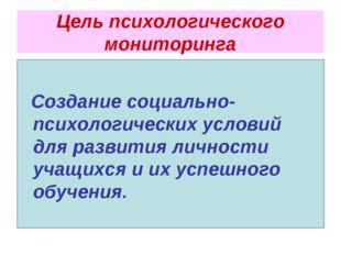 Цель психологического мониторинга Создание социально-психологических условий