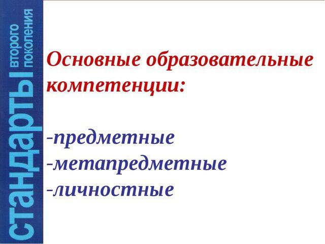 Основные образовательные компетенции: -предметные -метапредметные -личностные