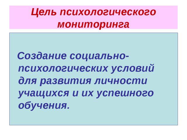 Цель психологического мониторинга Создание социально-психологических условий...