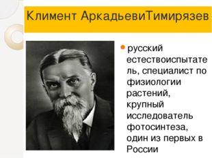 Климент АркадьевиТимирязев русский естествоиспытатель, специалист по физиолог