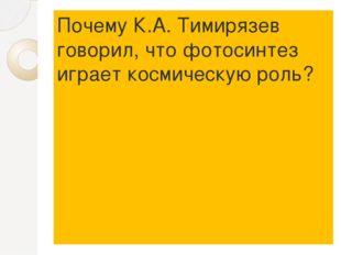 Почему К.А. Тимирязев говорил, что фотосинтез играет космическую роль?