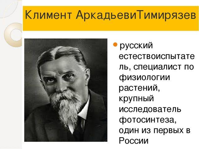 Климент АркадьевиТимирязев русский естествоиспытатель, специалист по физиолог...