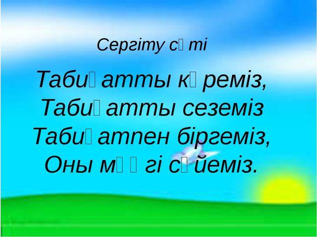 Сергіту сәті Табиғатты көреміз, Табиғатты сеземіз Табиғатпен біргеміз, Оны мә...
