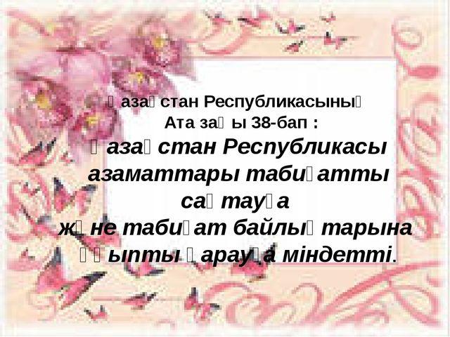 Қазақстан Республикасының Ата заңы 38-бап : Қазақстан Республикасы азаматтары...