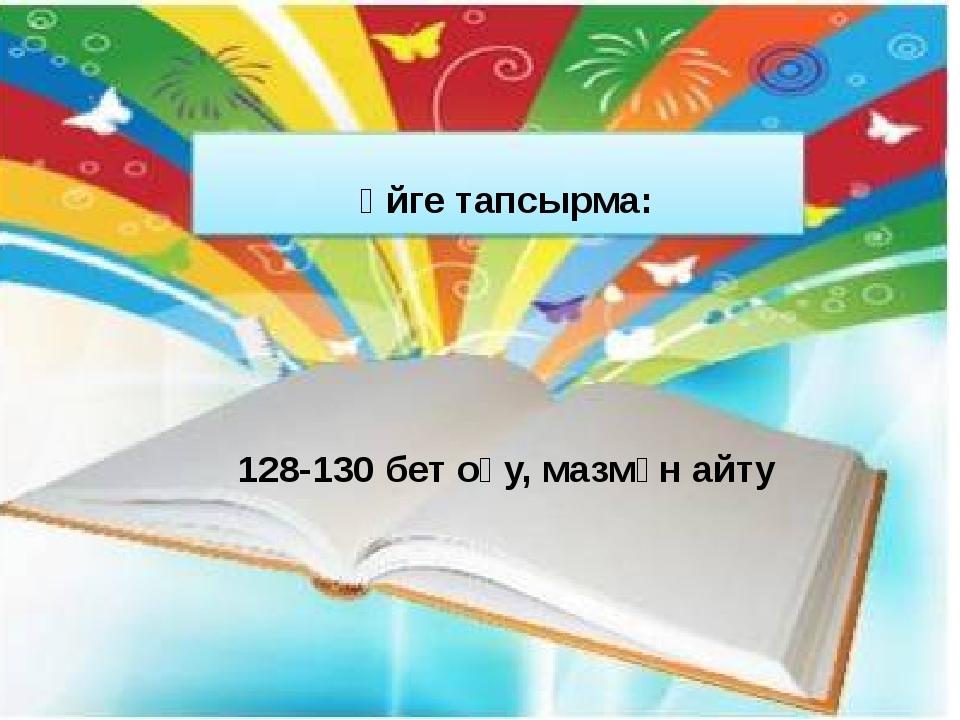 Үйге тапсырма: 128-130 бет оқу, мазмұн айту