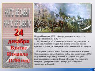 24 декабря Взятие Измаила (1790 год) Штурм Измаила в 1790 г. был предпринят
