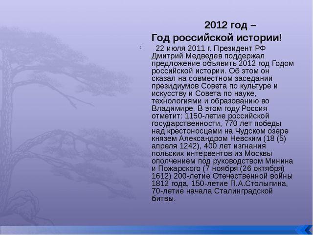 2012 год – Год российской истории! 22 июля 2011 г. Президент РФ Дмитрий Медв...