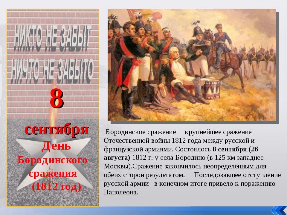 8 сентября День Бородинского сражения (1812 год) Бородинское сражение— крупн...
