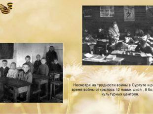 Несмотря на трудности войны в Сургуте и районе за время войны открылось 12 но