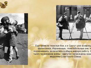 Еще гремели тяжелые бои, а в Сургут уже возвращались фронтовики. Израненные,