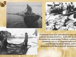 Основной отраслью экономики в годы войны была рыбная промышленность. Добычей