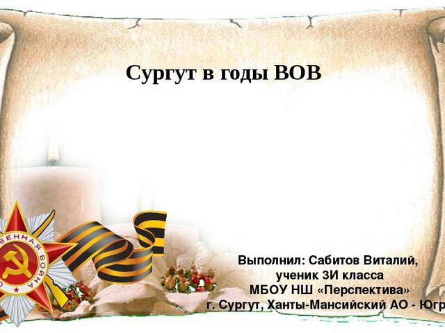 Сургут в годы ВОВ Выполнил: Сабитов Виталий, ученик 3И класса МБОУ НШ «Перспе...