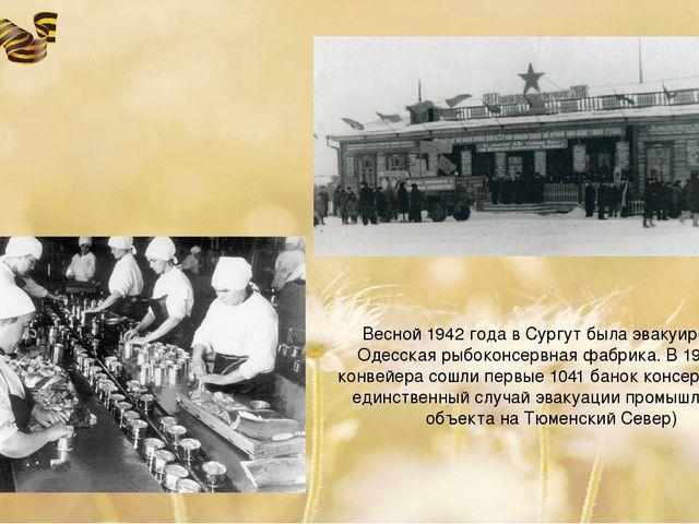 Весной 1942 года в Сургут была эвакуирована Одесская рыбоконсервная фабрика....