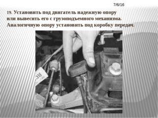 19. Установить под двигатель надежную опору или вывесить его с грузоподъемног