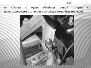 20. Снять с края обоймы левой опоры с помощьюсилового агрегата сапун коробки