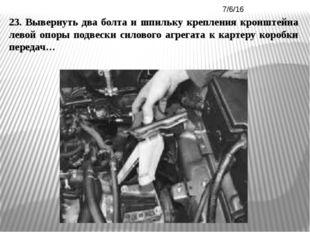 23. Вывернуть два болта и шпильку крепления кронштейна левой опоры подвески с