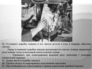 32. Установить коробку передач и все снятые детали и узлы в порядке, обратном