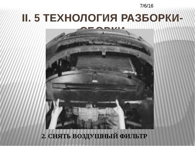 II. 5 ТЕХНОЛОГИЯ РАЗБОРКИ-СБОРКИ 2. СНЯТЬ ВОЗДУШНЫЙ ФИЛЬТР
